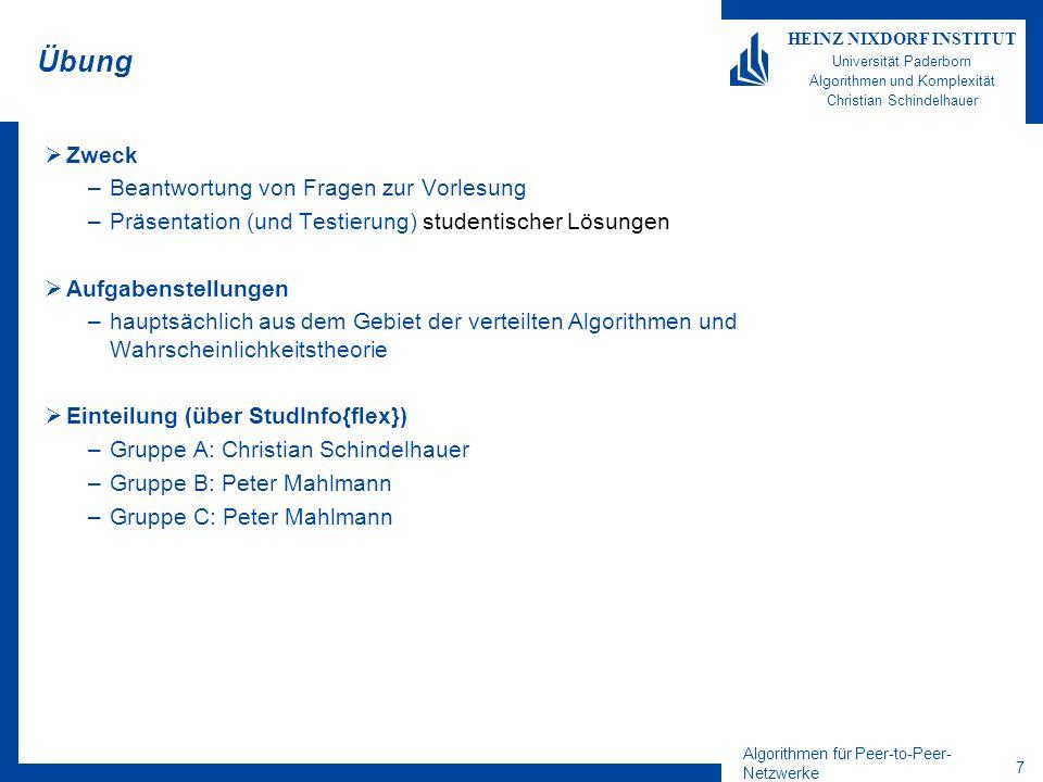 Algorithmen für Peer-to-Peer- Netzwerke 7 HEINZ NIXDORF INSTITUT Universität Paderborn Algorithmen und Komplexität Christian Schindelhauer Übung Zweck –Beantwortung von Fragen zur Vorlesung –Präsentation (und Testierung) studentischer Lösungen Aufgabenstellungen –hauptsächlich aus dem Gebiet der verteilten Algorithmen und Wahrscheinlichkeitstheorie Einteilung (über StudInfo{flex}) –Gruppe A: Christian Schindelhauer –Gruppe B: Peter Mahlmann –Gruppe C: Peter Mahlmann