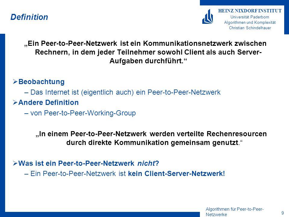 Algorithmen für Peer-to-Peer- Netzwerke 9 HEINZ NIXDORF INSTITUT Universität Paderborn Algorithmen und Komplexität Christian Schindelhauer Definition Ein Peer-to-Peer-Netzwerk ist ein Kommunikationsnetzwerk zwischen Rechnern, in dem jeder Teilnehmer sowohl Client als auch Server- Aufgaben durchführt.