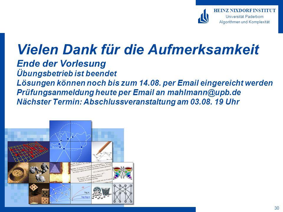 30 HEINZ NIXDORF INSTITUT Universität Paderborn Algorithmen und Komplexität Vielen Dank für die Aufmerksamkeit Ende der Vorlesung Übungsbetrieb ist be