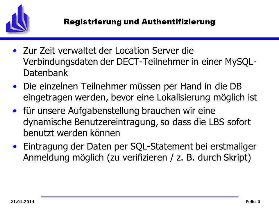 Folie 621.01.2014 Registrierung und Authentifizierung Zur Zeit verwaltet der Location Server die Verbindungsdaten der DECT-Teilnehmer in einer MySQL-