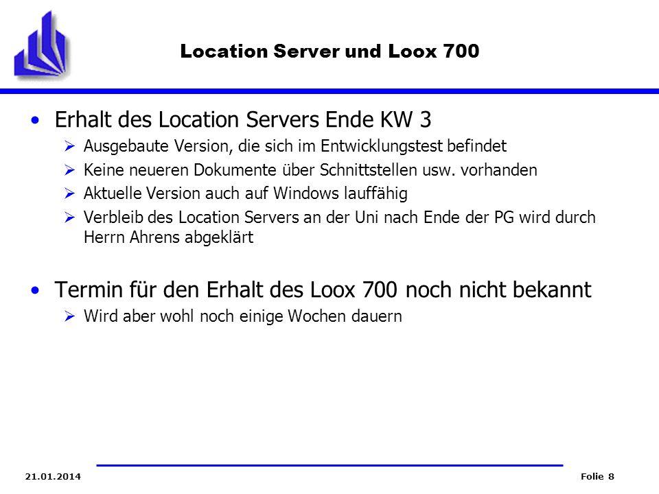 Folie 821.01.2014 Location Server und Loox 700 Erhalt des Location Servers Ende KW 3 Ausgebaute Version, die sich im Entwicklungstest befindet Keine n