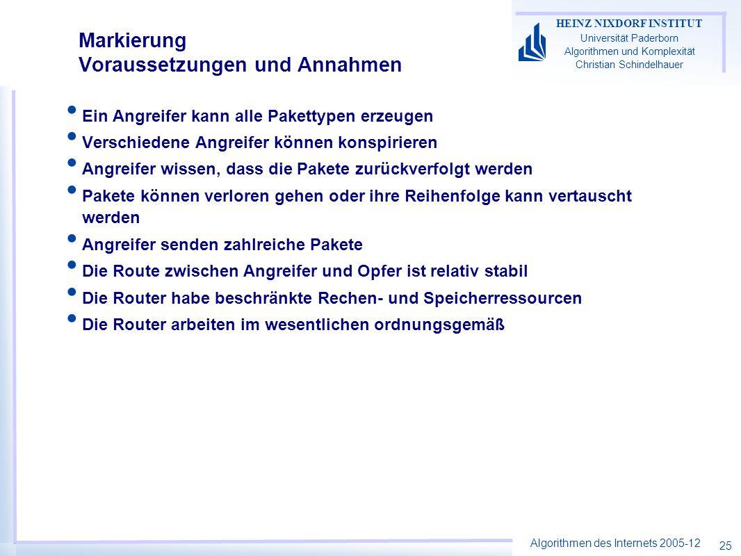 Algorithmen des Internets 2005-12 HEINZ NIXDORF INSTITUT Universität Paderborn Algorithmen und Komplexität Christian Schindelhauer 25 Markierung Voraussetzungen und Annahmen Ein Angreifer kann alle Pakettypen erzeugen Verschiedene Angreifer können konspirieren Angreifer wissen, dass die Pakete zurückverfolgt werden Pakete können verloren gehen oder ihre Reihenfolge kann vertauscht werden Angreifer senden zahlreiche Pakete Die Route zwischen Angreifer und Opfer ist relativ stabil Die Router habe beschränkte Rechen- und Speicherressourcen Die Router arbeiten im wesentlichen ordnungsgemäß