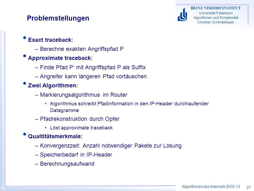 Algorithmen des Internets 2005-12 HEINZ NIXDORF INSTITUT Universität Paderborn Algorithmen und Komplexität Christian Schindelhauer 27 Problemstellungen Exact traceback: –Berechne exakten Angriffspfad P Approximate traceback: –Finde Pfad P mit Angriffspfad P als Suffix –Angreifer kann längeren Pfad vortäuschen Zwei Algorithmen: –Markierungsalgorithmus im Router Algorithmus schreibt Pfadinformation in den IP-Header durchlaufender Datagramme –Pfadrekonstruktion durch Opfer Löst approximate traceback Qualtitätsmerkmale: –Konvergenzzeit: Anzahl notwendiger Pakete zur Lösung –Speicherbedarf in IP-Header –Berechnungsaufwand