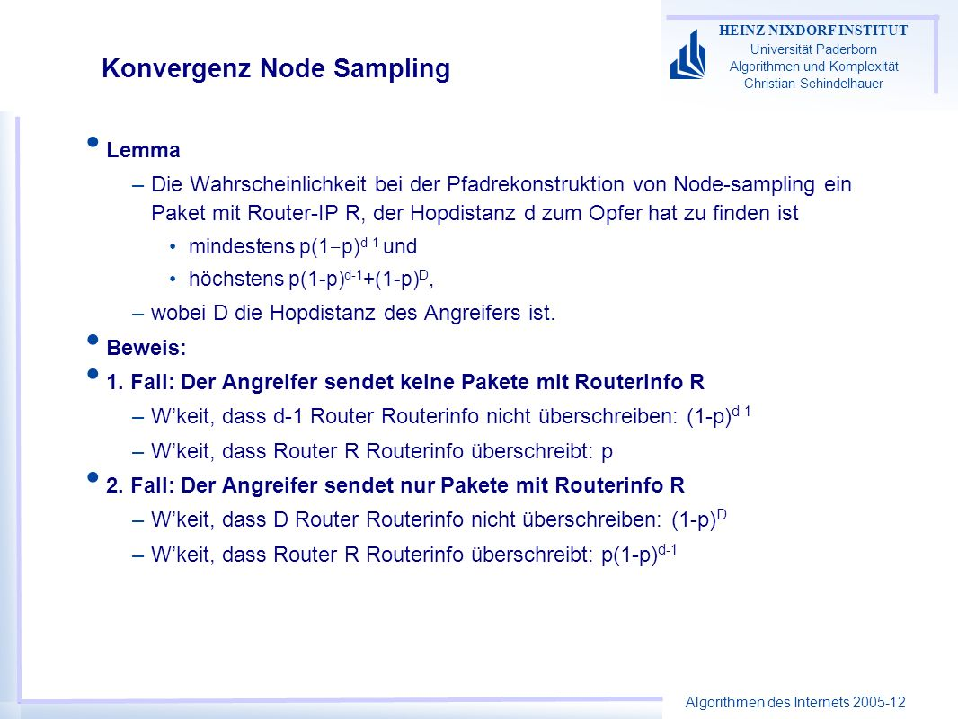 Algorithmen des Internets 2005-12 HEINZ NIXDORF INSTITUT Universität Paderborn Algorithmen und Komplexität Christian Schindelhauer Konvergenz Node Sampling Lemma –Die Wahrscheinlichkeit bei der Pfadrekonstruktion von Node-sampling ein Paket mit Router-IP R, der Hopdistanz d zum Opfer hat zu finden ist mindestens p(1 p) d-1 und höchstens p(1-p) d-1 +(1-p) D, –wobei D die Hopdistanz des Angreifers ist.