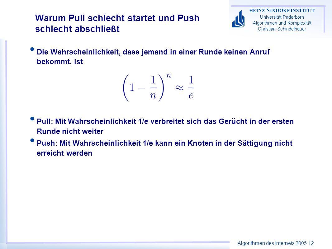 Algorithmen des Internets 2005-12 HEINZ NIXDORF INSTITUT Universität Paderborn Algorithmen und Komplexität Christian Schindelhauer Warum Pull schlecht startet und Push schlecht abschließt Die Wahrscheinlichkeit, dass jemand in einer Runde keinen Anruf bekommt, ist Pull: Mit Wahrscheinlichkeit 1/e verbreitet sich das Gerücht in der ersten Runde nicht weiter Push: Mit Wahrscheinlichkeit 1/e kann ein Knoten in der Sättigung nicht erreicht werden