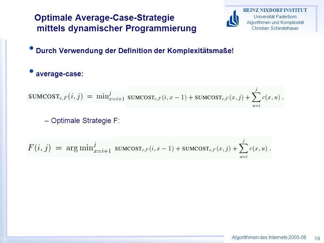 Algorithmen des Internets 2005-06 HEINZ NIXDORF INSTITUT Universität Paderborn Algorithmen und Komplexität Christian Schindelhauer 19 Optimale Average-Case-Strategie mittels dynamischer Programmierung Durch Verwendung der Definition der Komplexitätsmaße.