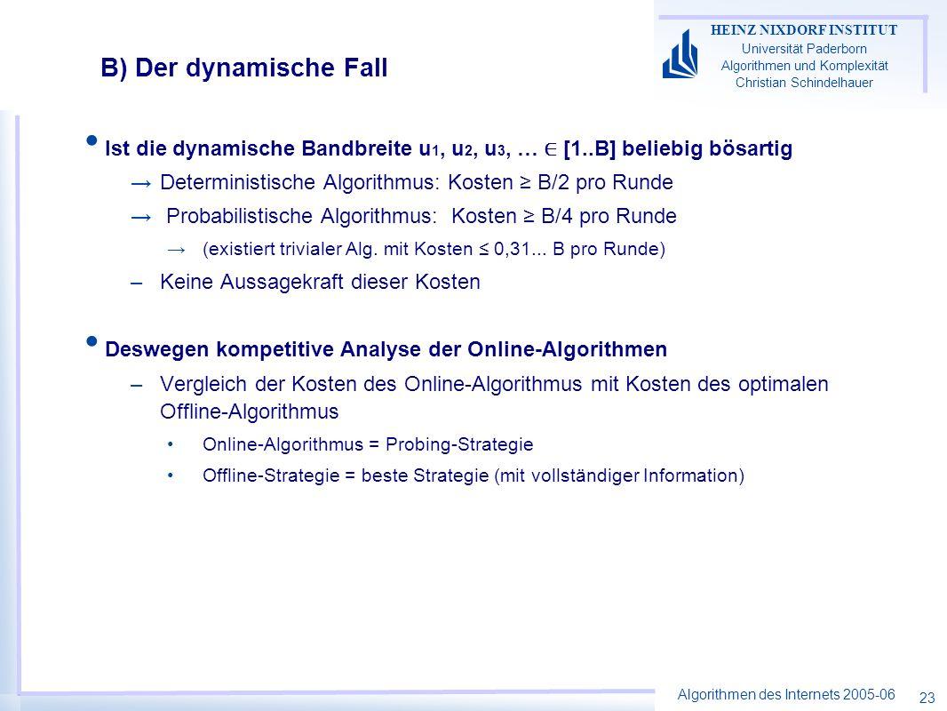 Algorithmen des Internets 2005-06 HEINZ NIXDORF INSTITUT Universität Paderborn Algorithmen und Komplexität Christian Schindelhauer 23 Ist die dynamische Bandbreite u 1, u 2, u 3, … [1..B] beliebig bösartig Deterministische Algorithmus: Kosten B/2 pro Runde Probabilistische Algorithmus: Kosten B/4 pro Runde (existiert trivialer Alg.