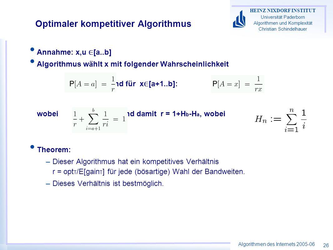 Algorithmen des Internets 2005-06 HEINZ NIXDORF INSTITUT Universität Paderborn Algorithmen und Komplexität Christian Schindelhauer 26 Annahme: x,u [a..b] Algorithmus wählt x mit folgender Wahrscheinlichkeit und für x [a+1..b]: wobei und damit r = 1+H b -H a, wobei Theorem: –Dieser Algorithmus hat ein kompetitives Verhältnis r = opt T /E[gain T ] für jede (bösartige) Wahl der Bandweiten.