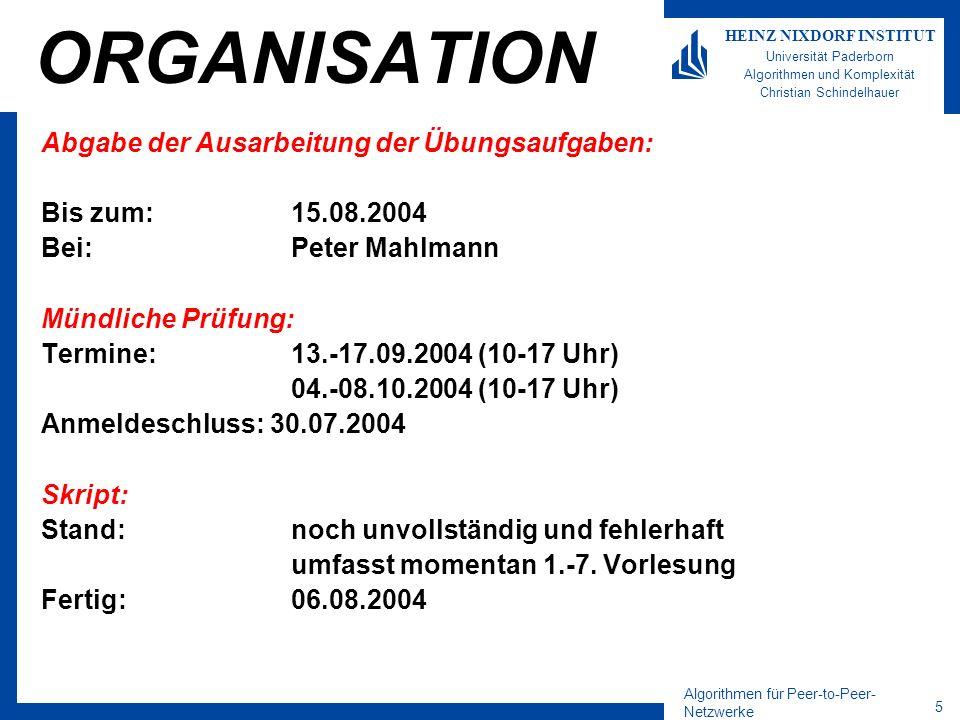 Algorithmen für Peer-to-Peer- Netzwerke 5 HEINZ NIXDORF INSTITUT Universität Paderborn Algorithmen und Komplexität Christian Schindelhauer ORGANISATION Abgabe der Ausarbeitung der Übungsaufgaben: Bis zum:15.08.2004 Bei:Peter Mahlmann Mündliche Prüfung: Termine:13.-17.09.2004 (10-17 Uhr) 04.-08.10.2004 (10-17 Uhr) Anmeldeschluss: 30.07.2004 Skript: Stand:noch unvollständig und fehlerhaft umfasst momentan 1.-7.