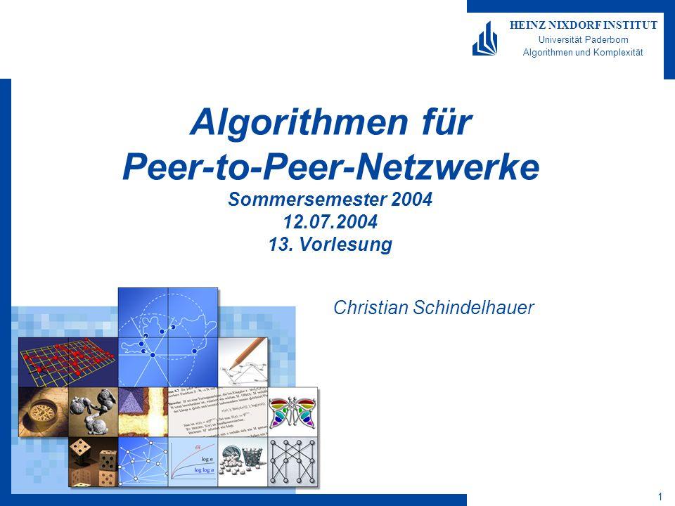 Algorithmen für Peer-to-Peer- Netzwerke 22 HEINZ NIXDORF INSTITUT Universität Paderborn Algorithmen und Komplexität Christian Schindelhauer Das Underlay-Netzwerk Das Internet Das Internet (von worldwide inter- networking) –ist das weltweite, offene WAN (wide area network) Routing-Schicht IP (internet protocol) + ICMP (internet control message protocol) + IGMP (internet group management protocol) Transportschicht: Kein Routing: End-to-End-Protokolle TCP (transmission control protocol) –Erzeugt zuverlässigen Datenfluß zwischen zwei Rechnern –Unterteilt Datenströme aus Anwendungsschicht in Pakete –Gegenseite schickt Empfangsbestätigungen (Acknowledgments) UDP (user datagram protocol) –Einfacher unzuverlässiger Dienst zum Versand von einzelnen Päckchen –Wandelt Eingabe in ein Datagramm um –Anwendungsschicht bestimmt Paketgröße –Versand durch Netzwerkschicht