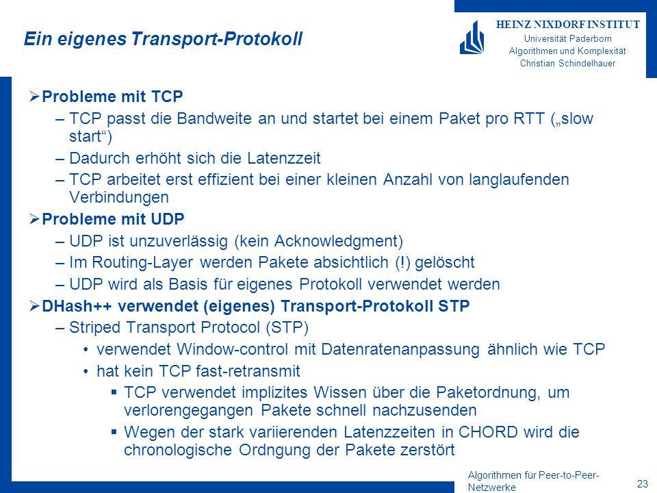 Algorithmen für Peer-to-Peer- Netzwerke 23 HEINZ NIXDORF INSTITUT Universität Paderborn Algorithmen und Komplexität Christian Schindelhauer Ein eigenes Transport-Protokoll Probleme mit TCP –TCP passt die Bandweite an und startet bei einem Paket pro RTT (slow start) –Dadurch erhöht sich die Latenzzeit –TCP arbeitet erst effizient bei einer kleinen Anzahl von langlaufenden Verbindungen Probleme mit UDP –UDP ist unzuverlässig (kein Acknowledgment) –Im Routing-Layer werden Pakete absichtlich (!) gelöscht –UDP wird als Basis für eigenes Protokoll verwendet werden DHash++ verwendet (eigenes) Transport-Protokoll STP –Striped Transport Protocol (STP) verwendet Window-control mit Datenratenanpassung ähnlich wie TCP hat kein TCP fast-retransmit TCP verwendet implizites Wissen über die Paketordnung, um verlorengegangen Pakete schnell nachzusenden Wegen der stark variierenden Latenzzeiten in CHORD wird die chronologische Ordngung der Pakete zerstört
