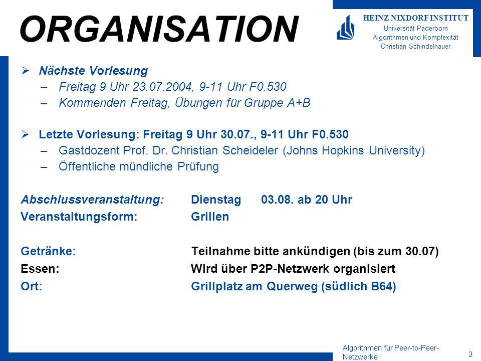 Algorithmen für Peer-to-Peer- Netzwerke 14 HEINZ NIXDORF INSTITUT Universität Paderborn Algorithmen und Komplexität Christian Schindelhauer Nächste Nachbarauswahl RTT: Round Trip Time –ist die Zeit, die benötigt wird, eine Nachricht zu einem Peer zu schicken und die Antwort zu erhalten Ansatz von Gummadi, Gummadi, Grippe, Ratnasamy, Shenker, Stoica, 2003, The impact of DHT routing geometry on resilience and proximity –Proximity Neighbor Selection(PNS) Die Routingtabelle der Peers wird hinsichtlich der Latenzzeit (RTT) optimiert –ProximityRouteSelection(PRS) Nachdem die Routingtabelle erstellt ist, wird der nächste Nachhbar aus der Routing- Tabelle genommen Anwendung PNS auf Chord –Wähle für jeden Finger den nächsten Nachbar in einem Intervall