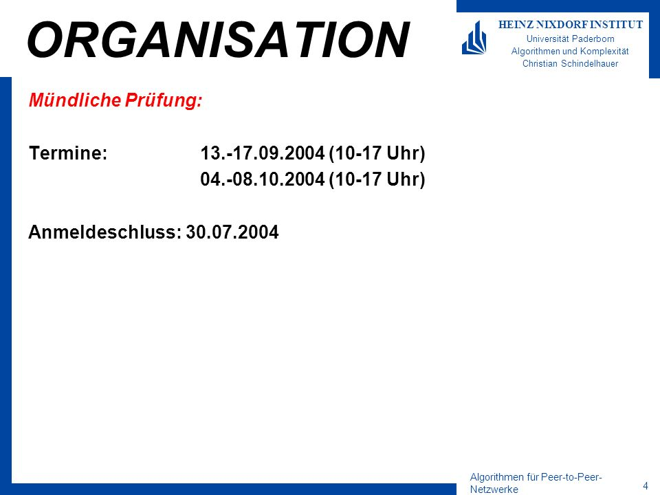 Algorithmen für Peer-to-Peer- Netzwerke 4 HEINZ NIXDORF INSTITUT Universität Paderborn Algorithmen und Komplexität Christian Schindelhauer ORGANISATION Mündliche Prüfung: Termine:13.-17.09.2004 (10-17 Uhr) 04.-08.10.2004 (10-17 Uhr) Anmeldeschluss: 30.07.2004