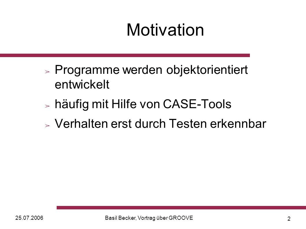 25.07.2006Basil Becker, Vortrag über GROOVE 2 Motivation Programme werden objektorientiert entwickelt häufig mit Hilfe von CASE-Tools Verhalten erst durch Testen erkennbar