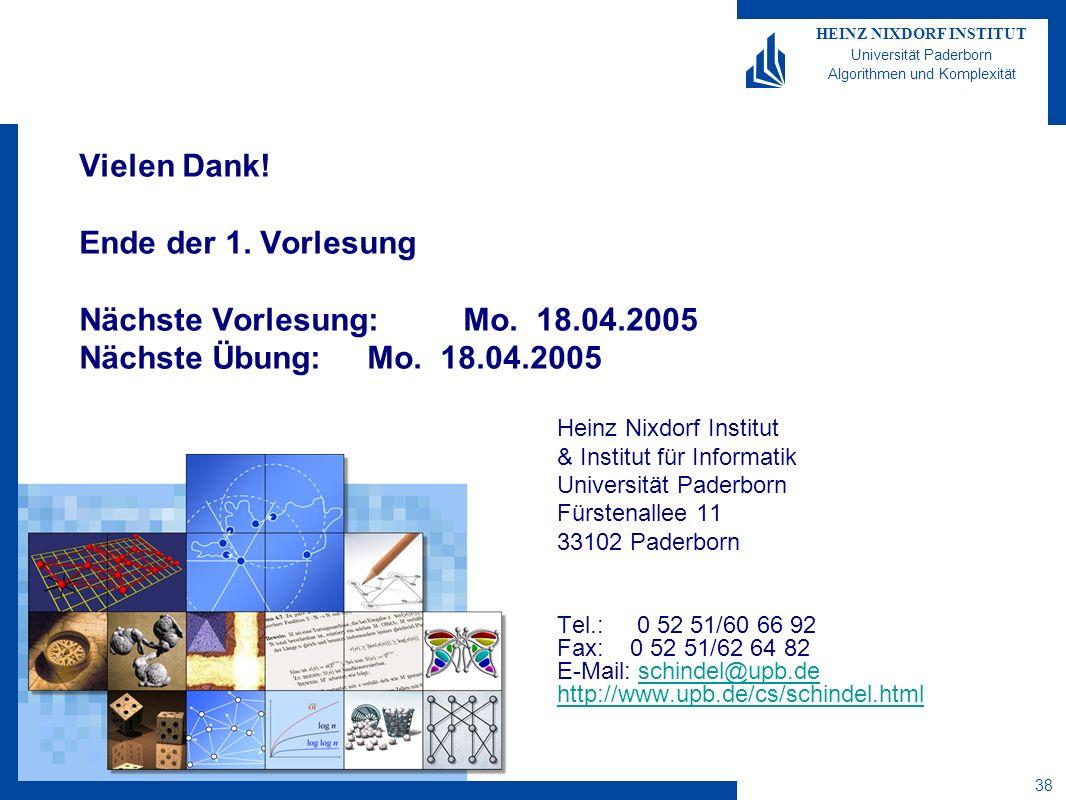 HEINZ NIXDORF INSTITUT Universität Paderborn Algorithmen und Komplexität 38 Vielen Dank! Ende der 1. Vorlesung Nächste Vorlesung: Mo. 18.04.2005 Nächs