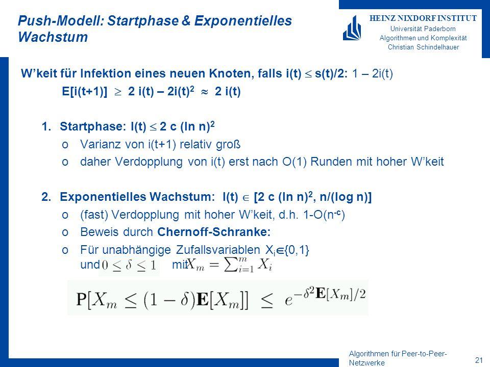 Algorithmen für Peer-to-Peer- Netzwerke 21 HEINZ NIXDORF INSTITUT Universität Paderborn Algorithmen und Komplexität Christian Schindelhauer Push-Modell: Startphase & Exponentielles Wachstum Wkeit für Infektion eines neuen Knoten, falls i(t) s(t)/2: 1 – 2i(t) E[i(t+1)] 2 i(t) – 2i(t) 2 2 i(t) 1.Startphase: I(t) 2 c (ln n) 2 oVarianz von i(t+1) relativ groß odaher Verdopplung von i(t) erst nach O(1) Runden mit hoher Wkeit 2.Exponentielles Wachstum: I(t) [2 c (ln n) 2, n/(log n)] o(fast) Verdopplung mit hoher Wkeit, d.h.