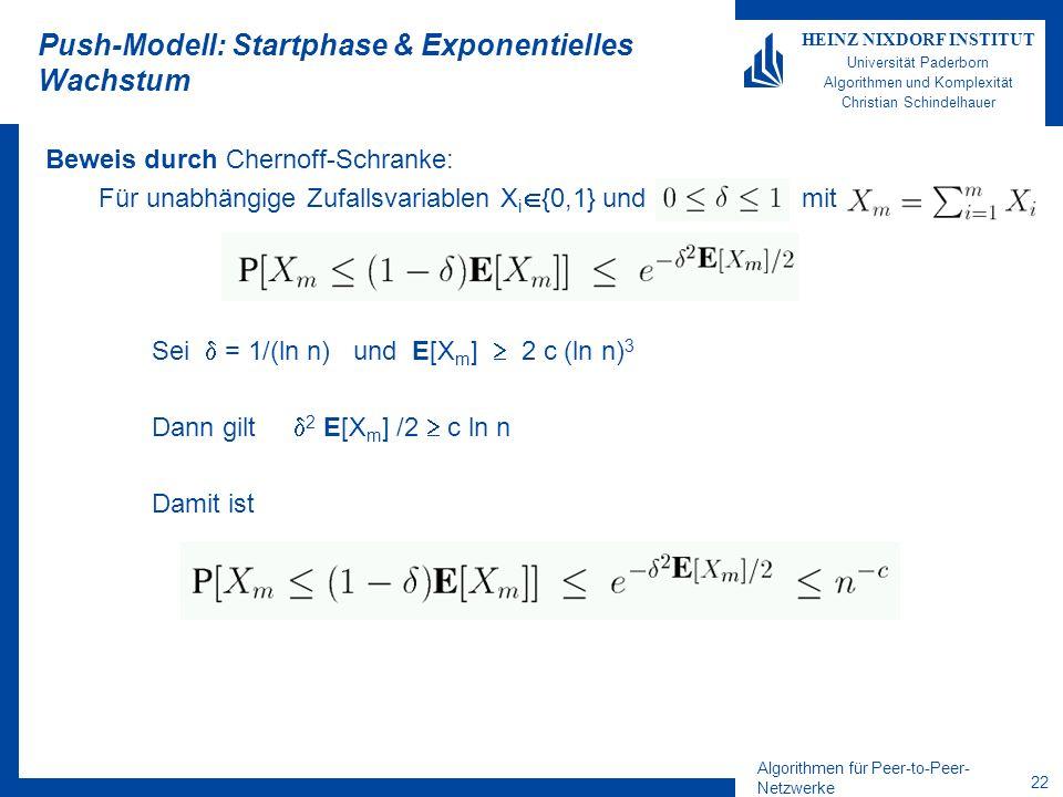 Algorithmen für Peer-to-Peer- Netzwerke 22 HEINZ NIXDORF INSTITUT Universität Paderborn Algorithmen und Komplexität Christian Schindelhauer Push-Modell: Startphase & Exponentielles Wachstum Beweis durch Chernoff-Schranke: Für unabhängige Zufallsvariablen X i {0,1} und mit Sei = 1/(ln n) und E[X m ] 2 c (ln n) 3 Dann gilt 2 E[X m ] /2 c ln n Damit ist