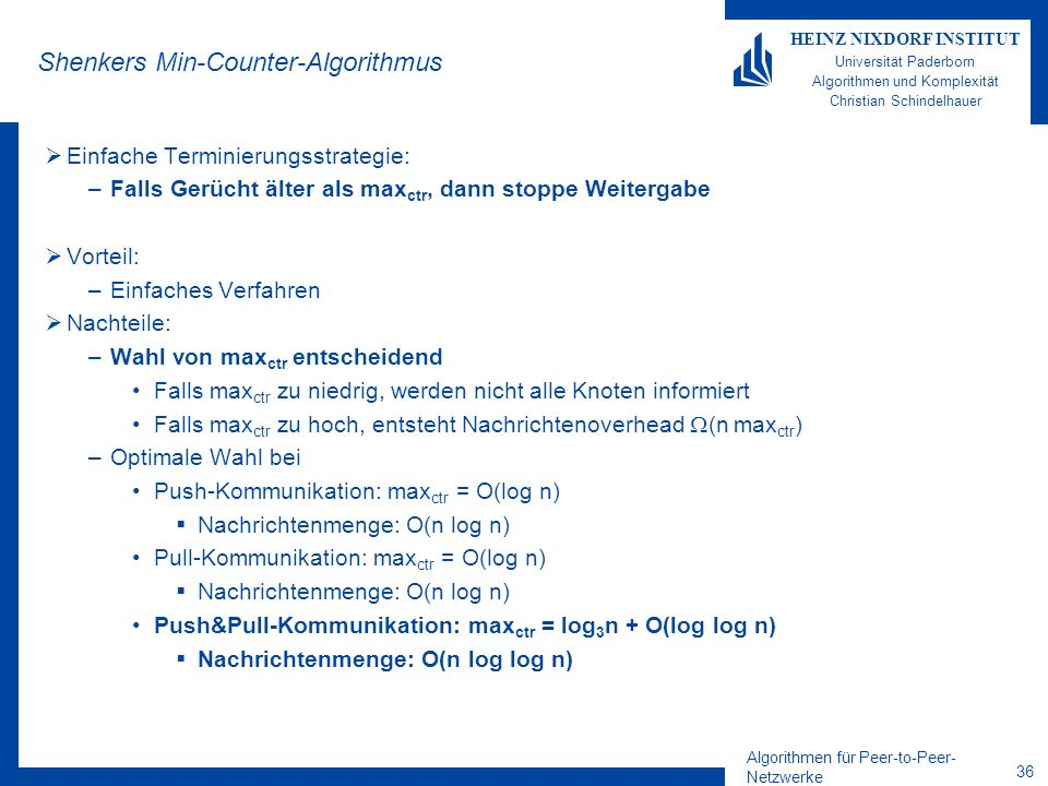 Algorithmen für Peer-to-Peer- Netzwerke 36 HEINZ NIXDORF INSTITUT Universität Paderborn Algorithmen und Komplexität Christian Schindelhauer Shenkers Min-Counter-Algorithmus Einfache Terminierungsstrategie: –Falls Gerücht älter als max ctr, dann stoppe Weitergabe Vorteil: –Einfaches Verfahren Nachteile: –Wahl von max ctr entscheidend Falls max ctr zu niedrig, werden nicht alle Knoten informiert Falls max ctr zu hoch, entsteht Nachrichtenoverhead (n max ctr ) –Optimale Wahl bei Push-Kommunikation: max ctr = O(log n) Nachrichtenmenge: O(n log n) Pull-Kommunikation: max ctr = O(log n) Nachrichtenmenge: O(n log n) Push&Pull-Kommunikation: max ctr = log 3 n + O(log log n) Nachrichtenmenge: O(n log log n)