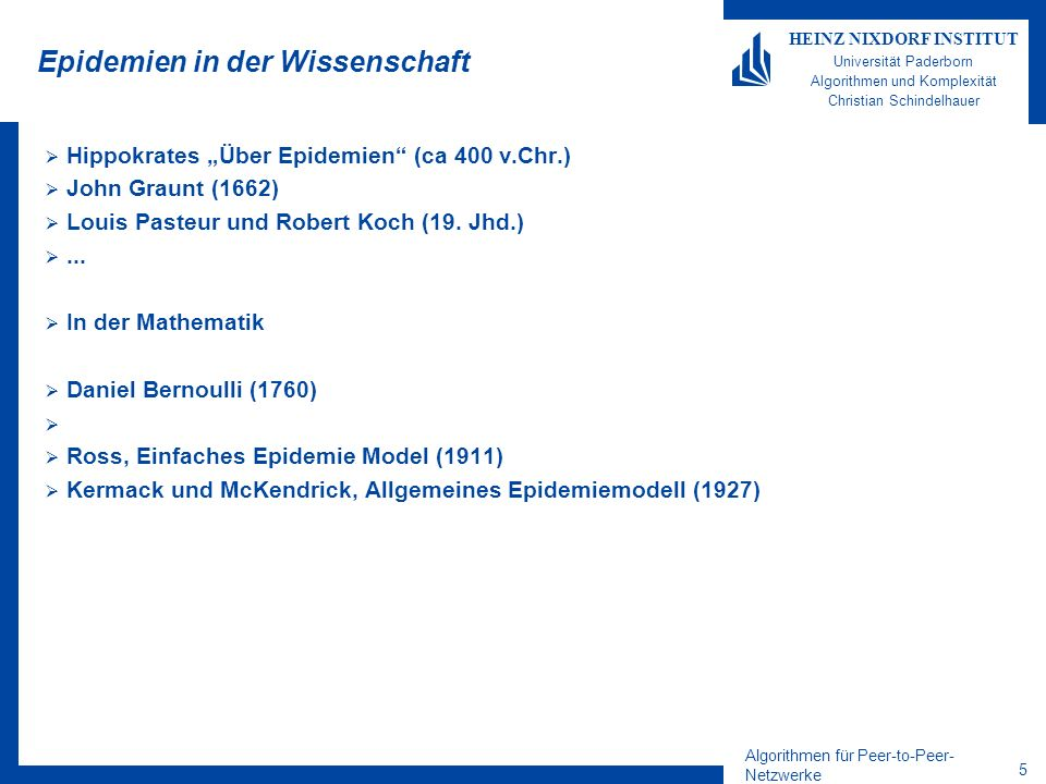 Algorithmen für Peer-to-Peer- Netzwerke 5 HEINZ NIXDORF INSTITUT Universität Paderborn Algorithmen und Komplexität Christian Schindelhauer Epidemien in der Wissenschaft Hippokrates Über Epidemien (ca 400 v.Chr.) John Graunt (1662) Louis Pasteur und Robert Koch (19.