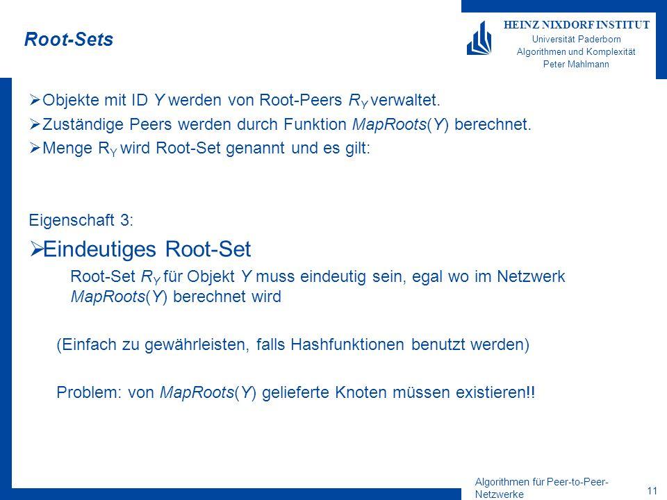 Algorithmen für Peer-to-Peer- Netzwerke 11 HEINZ NIXDORF INSTITUT Universität Paderborn Algorithmen und Komplexität Peter Mahlmann Root-Sets Objekte mit ID Y werden von Root-Peers R Y verwaltet.