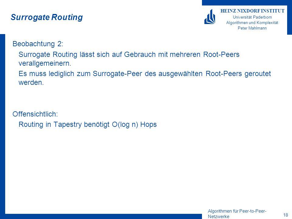 Algorithmen für Peer-to-Peer- Netzwerke 18 HEINZ NIXDORF INSTITUT Universität Paderborn Algorithmen und Komplexität Peter Mahlmann Surrogate Routing Beobachtung 2: Surrogate Routing lässt sich auf Gebrauch mit mehreren Root-Peers verallgemeinern.