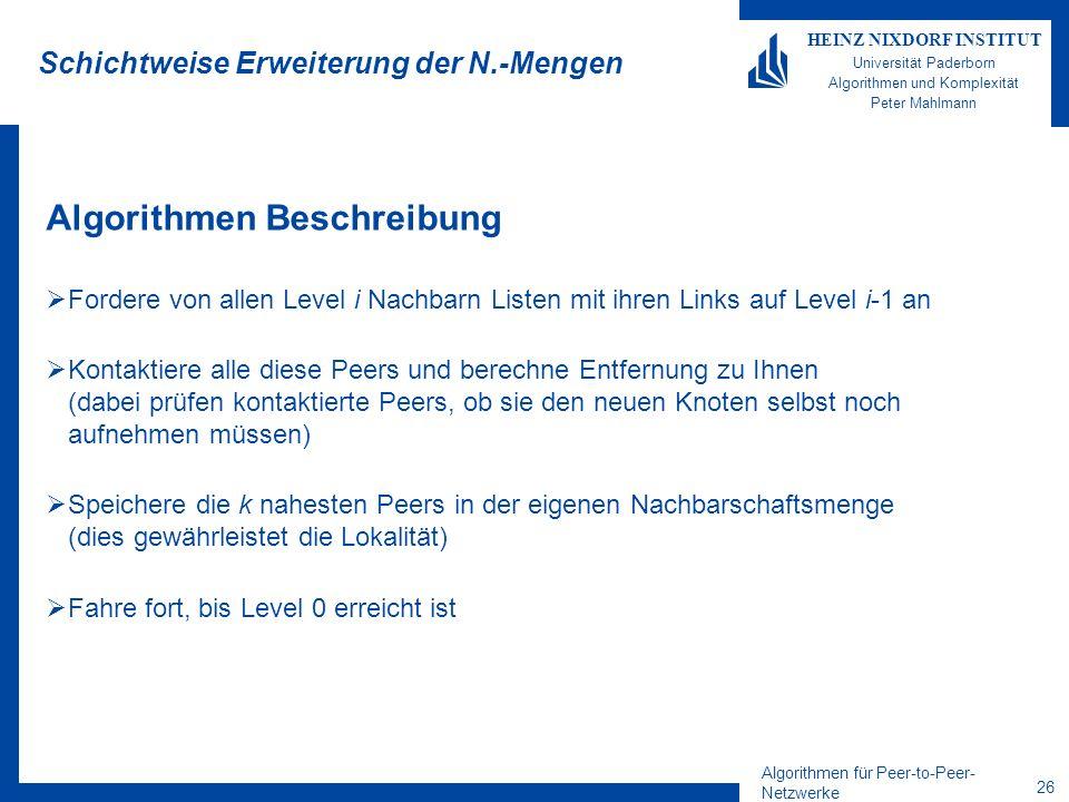 Algorithmen für Peer-to-Peer- Netzwerke 26 HEINZ NIXDORF INSTITUT Universität Paderborn Algorithmen und Komplexität Peter Mahlmann Schichtweise Erweiterung der N.-Mengen Algorithmen Beschreibung Fordere von allen Level i Nachbarn Listen mit ihren Links auf Level i-1 an Kontaktiere alle diese Peers und berechne Entfernung zu Ihnen (dabei prüfen kontaktierte Peers, ob sie den neuen Knoten selbst noch aufnehmen müssen) Speichere die k nahesten Peers in der eigenen Nachbarschaftsmenge (dies gewährleistet die Lokalität) Fahre fort, bis Level 0 erreicht ist