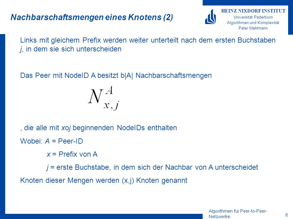 Algorithmen für Peer-to-Peer- Netzwerke 6 HEINZ NIXDORF INSTITUT Universität Paderborn Algorithmen und Komplexität Peter Mahlmann Nachbarschaftsmengen eines Knotens (2) Links mit gleichem Prefix werden weiter unterteilt nach dem ersten Buchstaben j, in dem sie sich unterscheiden Das Peer mit NodeID A besitzt b|A| Nachbarschaftsmengen, die alle mit xoj beginnenden NodeIDs enthalten Wobei: A = Peer-ID x = Prefix von A j = erste Buchstabe, in dem sich der Nachbar von A unterscheidet Knoten dieser Mengen werden (x,j) Knoten genannt