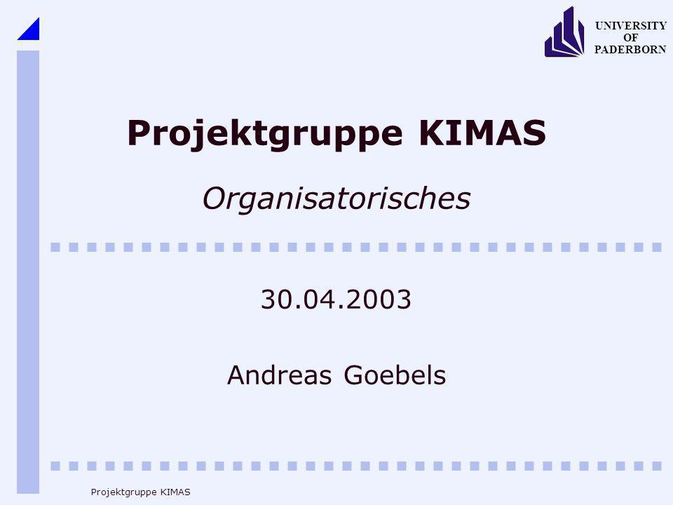 UNIVERSITY OF PADERBORN Projektgruppe KIMAS Projektgruppe KIMAS Organisatorisches 30.04.2003 Andreas Goebels