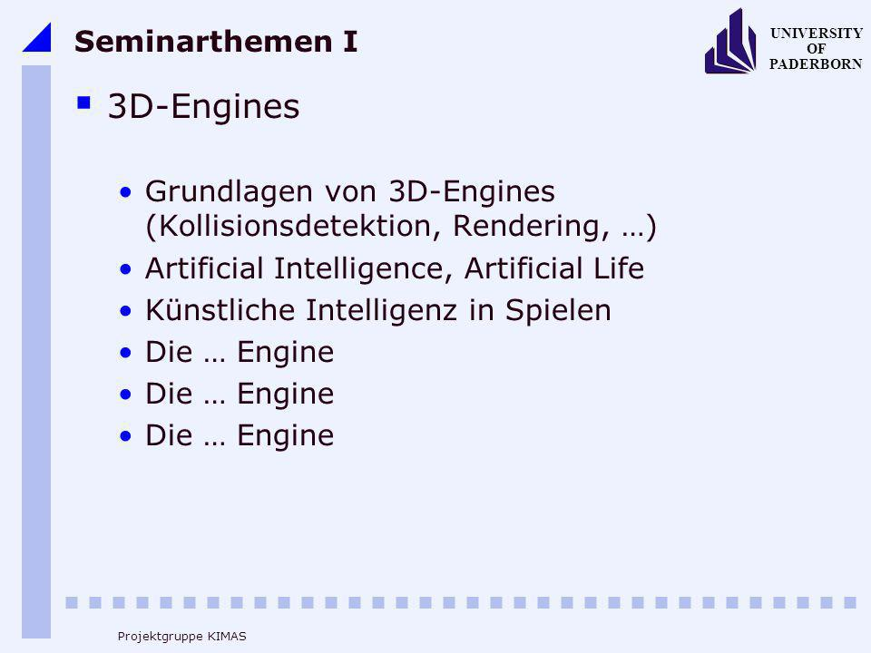 UNIVERSITY OF PADERBORN Projektgruppe KIMAS Seminarthemen I 3D-Engines Grundlagen von 3D-Engines (Kollisionsdetektion, Rendering, …) Artificial Intelligence, Artificial Life Künstliche Intelligenz in Spielen Die … Engine