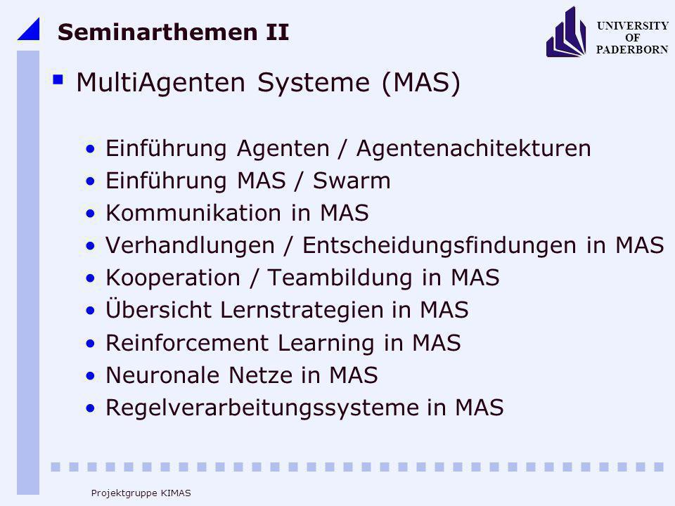 UNIVERSITY OF PADERBORN Projektgruppe KIMAS Seminarthemen II MultiAgenten Systeme (MAS) Einführung Agenten / Agentenachitekturen Einführung MAS / Swarm Kommunikation in MAS Verhandlungen / Entscheidungsfindungen in MAS Kooperation / Teambildung in MAS Übersicht Lernstrategien in MAS Reinforcement Learning in MAS Neuronale Netze in MAS Regelverarbeitungssysteme in MAS