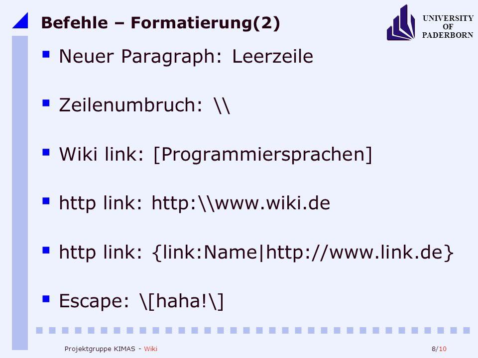8/10 UNIVERSITY OF PADERBORN Projektgruppe KIMAS - Wiki Befehle – Formatierung(2) Neuer Paragraph: Leerzeile Zeilenumbruch: \ Wiki link: [Programmiersprachen] http link: http:\www.wiki.de http link: {link:Name|http://www.link.de} Escape: \[haha!\]