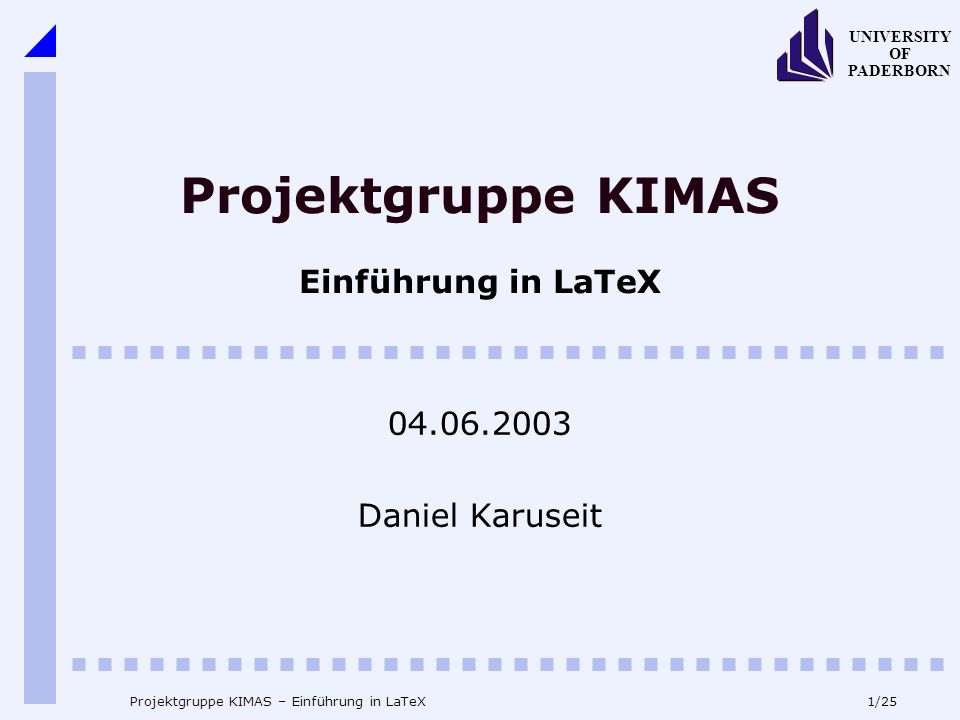 12/25 UNIVERSITY OF PADERBORN Projektgruppe KIMAS – Einführung in LaTeX Dokumentenaufbau – Literatur begin{thebibliography}{99} \bibitem{el} H.~Ellerweg: Seminarvortrag: PG KimAs, Uni Paderborn (2003) \bibitem{ka} D.~Karuseit: Seminarvortrag: PG KimAs, Uni Paderborn (2003) \end{thebibliography}