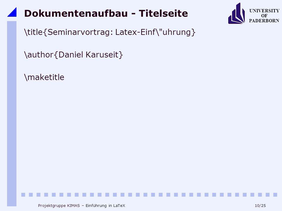 10/25 UNIVERSITY OF PADERBORN Projektgruppe KIMAS – Einführung in LaTeX Dokumentenaufbau - Titelseite \title{Seminarvortrag: Latex-Einf\