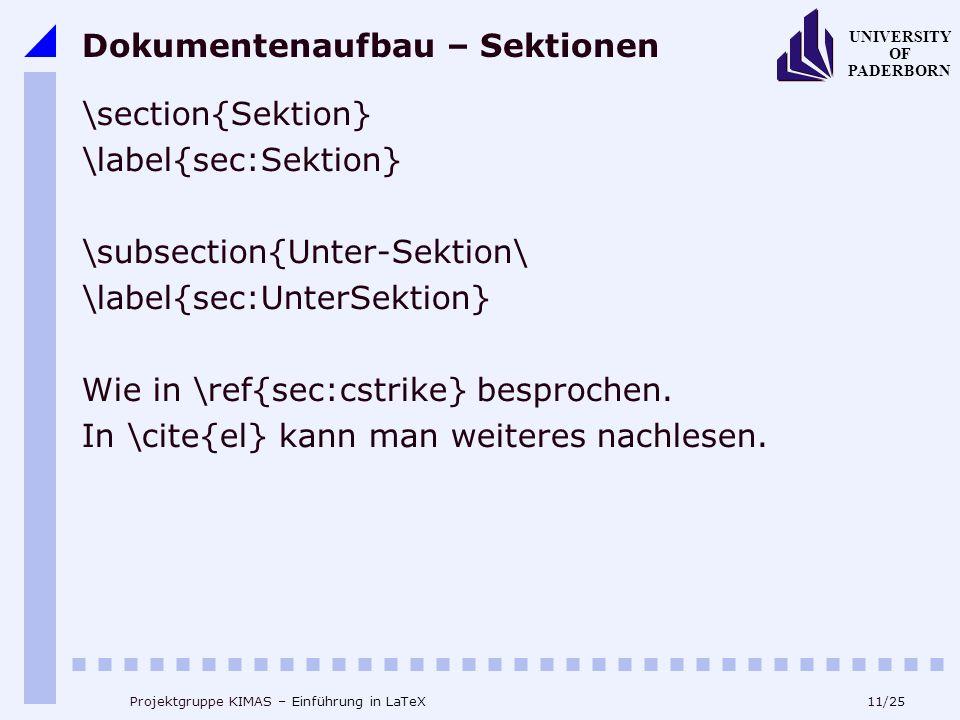 11/25 UNIVERSITY OF PADERBORN Projektgruppe KIMAS – Einführung in LaTeX Dokumentenaufbau – Sektionen \section{Sektion} \label{sec:Sektion} \subsection