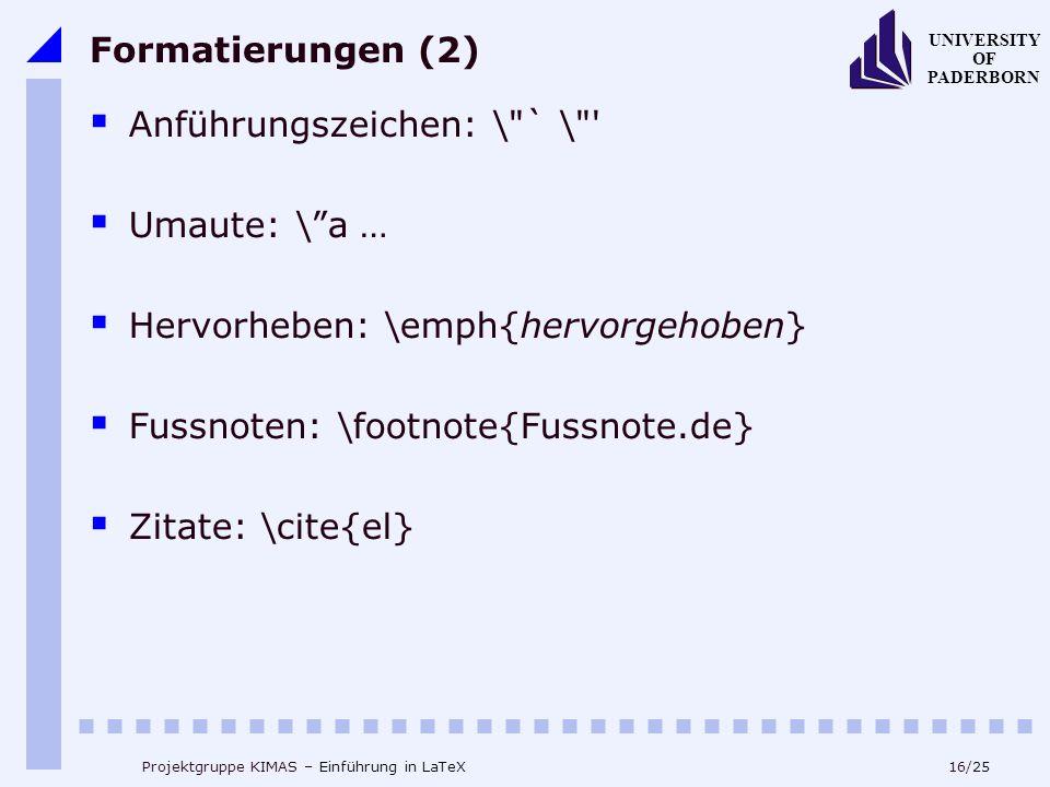 16/25 UNIVERSITY OF PADERBORN Projektgruppe KIMAS – Einführung in LaTeX Formatierungen (2) Anführungszeichen: \