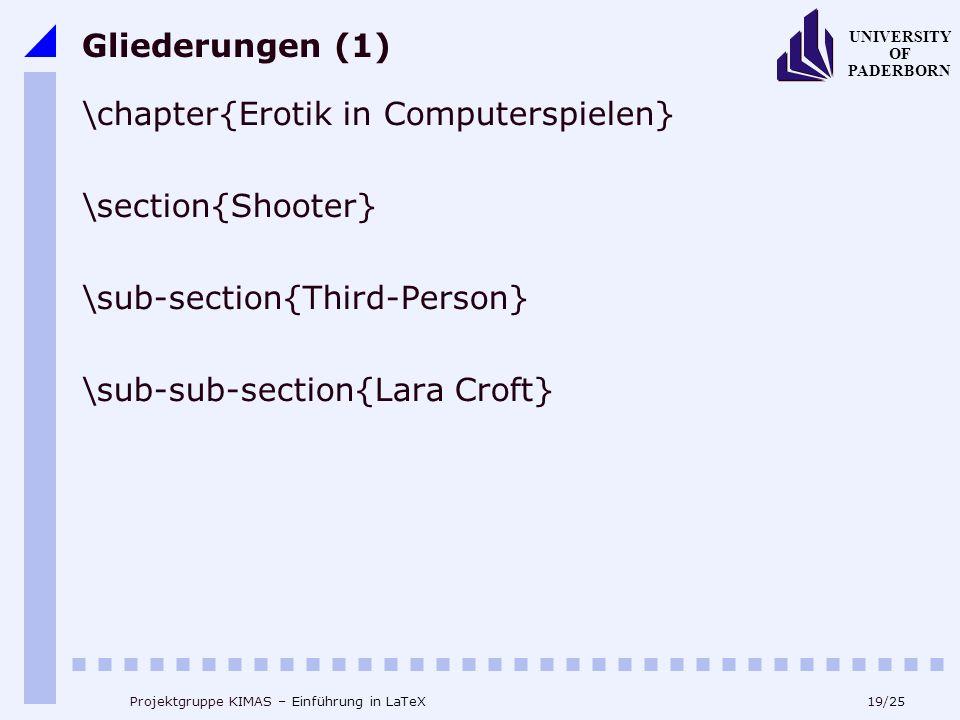 19/25 UNIVERSITY OF PADERBORN Projektgruppe KIMAS – Einführung in LaTeX Gliederungen (1) \chapter{Erotik in Computerspielen} \section{Shooter} \sub-se