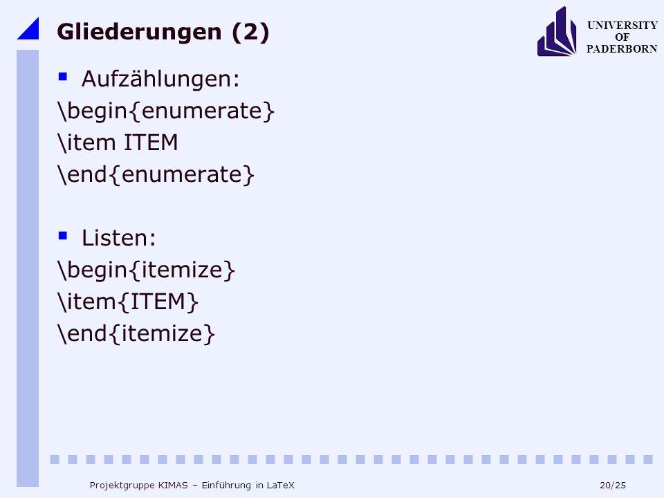 20/25 UNIVERSITY OF PADERBORN Projektgruppe KIMAS – Einführung in LaTeX Gliederungen (2) Aufzählungen: \begin{enumerate} \item ITEM \end{enumerate} Li