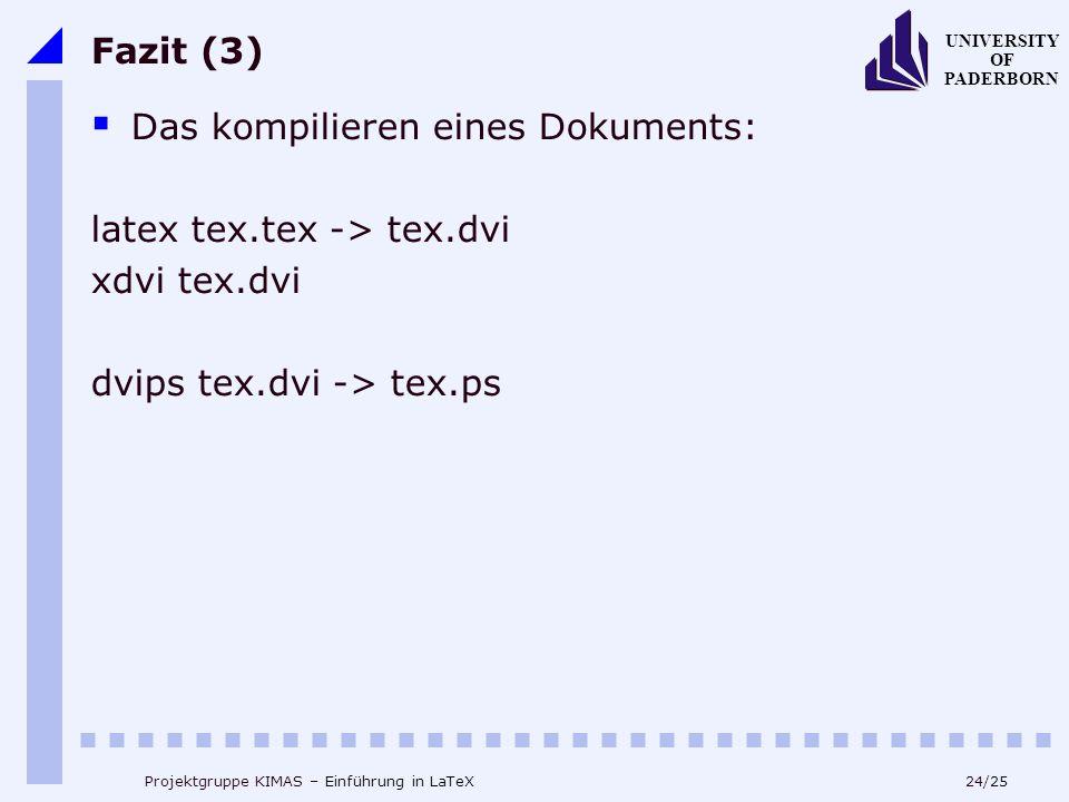 24/25 UNIVERSITY OF PADERBORN Projektgruppe KIMAS – Einführung in LaTeX Fazit (3) Das kompilieren eines Dokuments: latex tex.tex -> tex.dvi xdvi tex.d