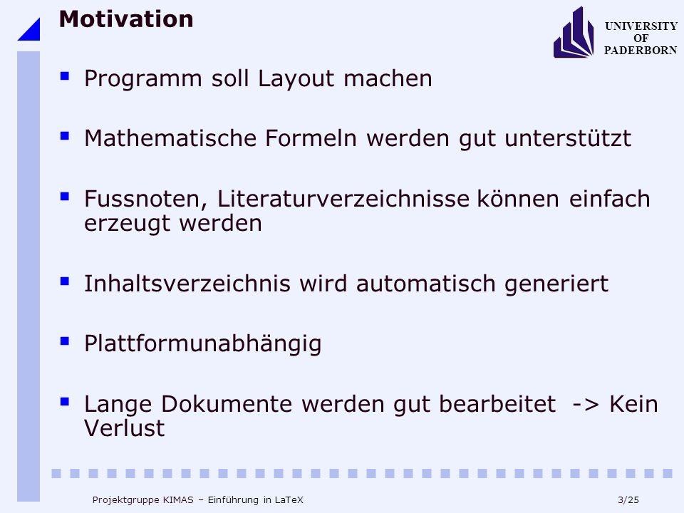24/25 UNIVERSITY OF PADERBORN Projektgruppe KIMAS – Einführung in LaTeX Fazit (3) Das kompilieren eines Dokuments: latex tex.tex -> tex.dvi xdvi tex.dvi dvips tex.dvi -> tex.ps