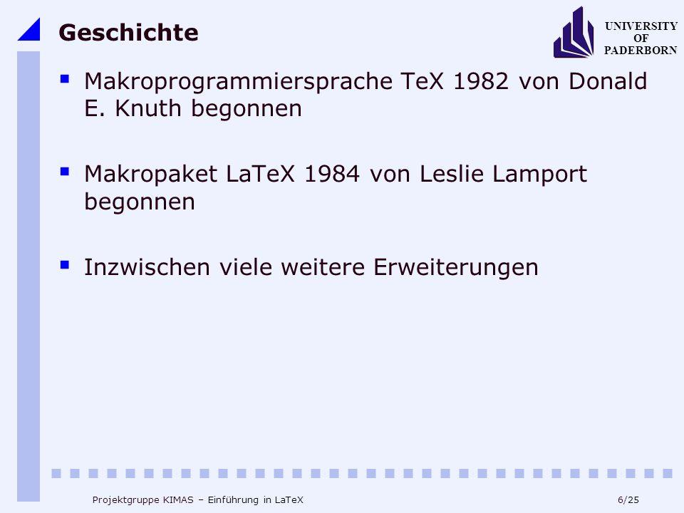 6/25 UNIVERSITY OF PADERBORN Projektgruppe KIMAS – Einführung in LaTeX Geschichte Makroprogrammiersprache TeX 1982 von Donald E. Knuth begonnen Makrop