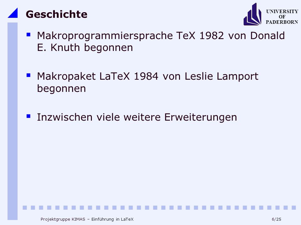 17/25 UNIVERSITY OF PADERBORN Projektgruppe KIMAS – Einführung in LaTeX Formatierungen (3) Schriftgrösse: \tiny \scriptsize \footnotesize \small \normalsize \large \Large \LARGE \huge \Huge