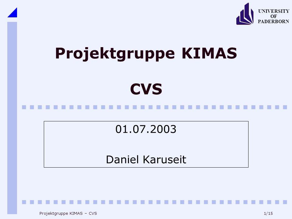 1/15 UNIVERSITY OF PADERBORN Projektgruppe KIMAS – CVS Projektgruppe KIMAS CVS 01.07.2003 Daniel Karuseit