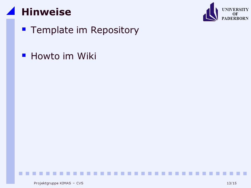 13/15 UNIVERSITY OF PADERBORN Projektgruppe KIMAS – CVS Hinweise Template im Repository Howto im Wiki