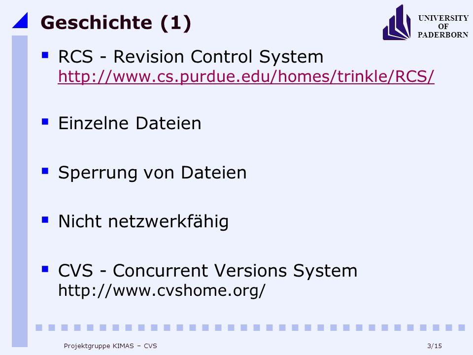 3/15 UNIVERSITY OF PADERBORN Projektgruppe KIMAS – CVS Geschichte (1) RCS - Revision Control System http://www.cs.purdue.edu/homes/trinkle/RCS/ http://www.cs.purdue.edu/homes/trinkle/RCS/ Einzelne Dateien Sperrung von Dateien Nicht netzwerkfähig CVS - Concurrent Versions System http://www.cvshome.org/