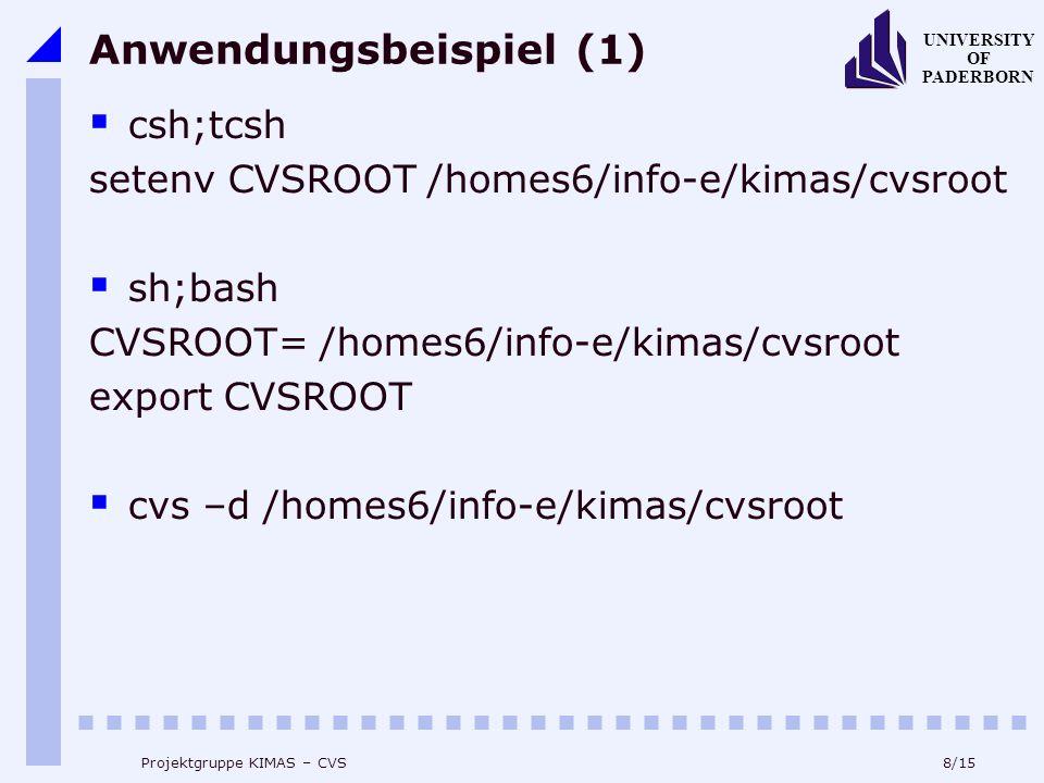 8/15 UNIVERSITY OF PADERBORN Projektgruppe KIMAS – CVS Anwendungsbeispiel (1) csh;tcsh setenv CVSROOT /homes6/info-e/kimas/cvsroot sh;bash CVSROOT= /homes6/info-e/kimas/cvsroot export CVSROOT cvs –d /homes6/info-e/kimas/cvsroot