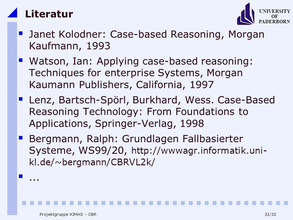 UNIVERSITY OF PADERBORN 32/32 Projektgruppe KIMAS - CBR Literatur Janet Kolodner: Case-based Reasoning, Morgan Kaufmann, 1993 Watson, Ian: Applying ca