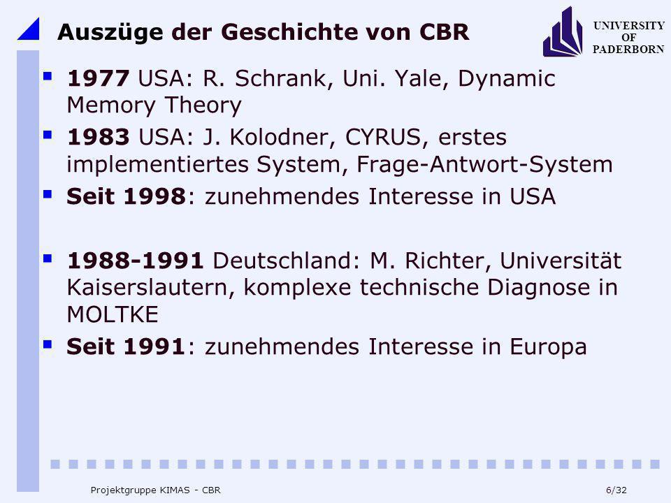 UNIVERSITY OF PADERBORN 6/32 Projektgruppe KIMAS - CBR Auszüge der Geschichte von CBR 1977 USA: R. Schrank, Uni. Yale, Dynamic Memory Theory 1983 USA:
