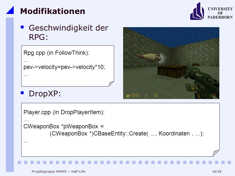 16/26 UNIVERSITY OF PADERBORN Projektgruppe KIMAS – Half-Life Modifikationen Geschwindigkeit der RPG: DropXP: Rpg.cpp (in FollowThink):... pev->veloci