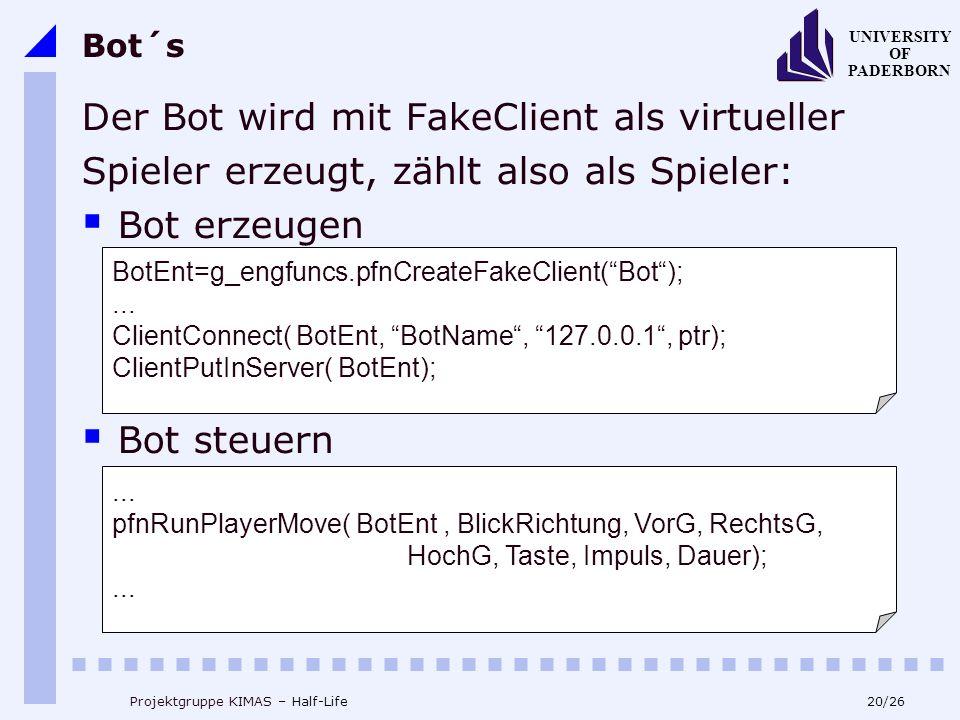 20/26 UNIVERSITY OF PADERBORN Projektgruppe KIMAS – Half-Life Bot´s Der Bot wird mit FakeClient als virtueller Spieler erzeugt, zählt also als Spieler: Bot erzeugen Bot steuern BotEnt=g_engfuncs.pfnCreateFakeClient(Bot);...