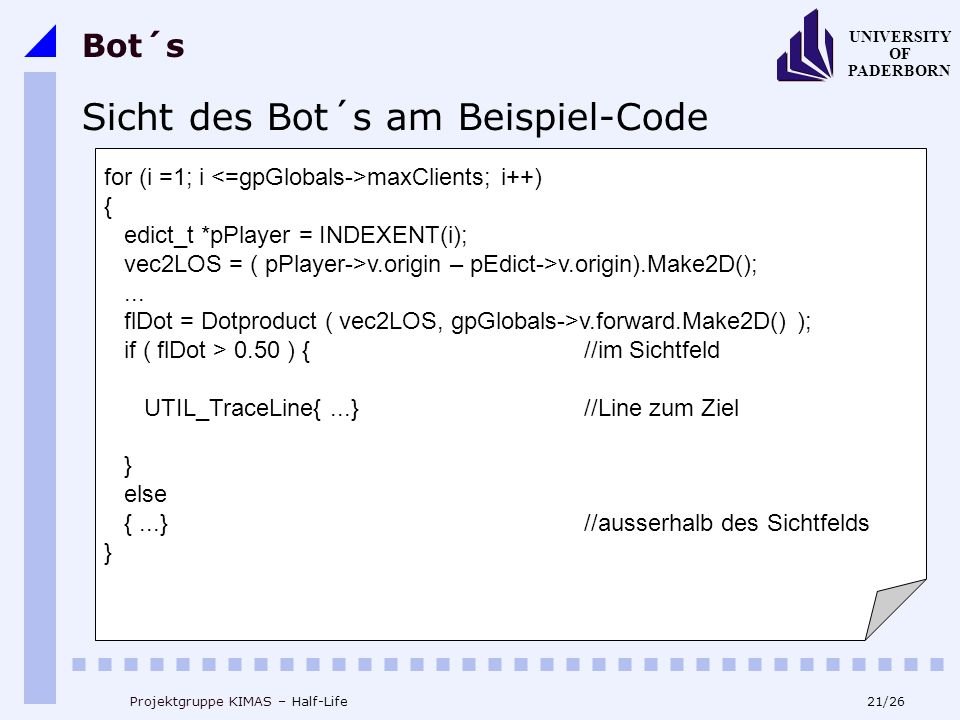 21/26 UNIVERSITY OF PADERBORN Projektgruppe KIMAS – Half-Life Bot´s Sicht des Bot´s am Beispiel-Code for (i =1; i maxClients; i++) { edict_t *pPlayer = INDEXENT(i); vec2LOS = ( pPlayer->v.origin – pEdict->v.origin).Make2D();...